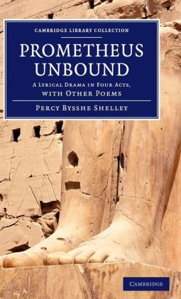 Prometheus Unbound: A Lyrical Drama in Four Acts, with Other Poems