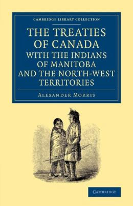 The Treaties of Canada with the Indians of Manitoba and the North-West Territories: Including the Negotiations on Which They Are Based, and Other Information Relating Thereto