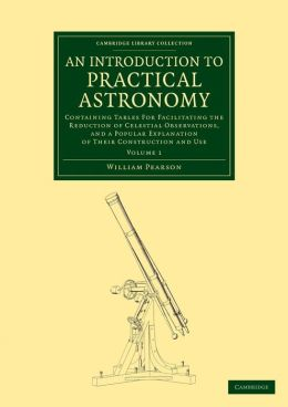 An Introduction to Practical Astronomy: Volume 1: Containing Tables for Facilitating the Reduction of Celestial Observations, and a Popular Explanation of their Construction and Use