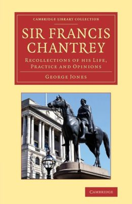 Sir Francis Chantrey: Recollections of His Life, Practice and Opinions