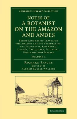 Notes of a Botanist on the Amazon and Andes: Being Records of Travel on the Amazon and its Tributaries, the Trombetas, Rio Negro, Uaup?s, Casiquiari, Pacimoni, Huallaga and Pastasa