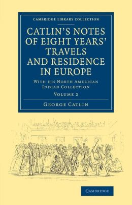 Catlin's Notes of Eight Years' Travels and Residence in Europe: Volume 2: With his North American Indian Collection