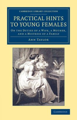 Practical Hints to Young Females: On the Duties of a Wife, a Mother, and a Mistress of a Family
