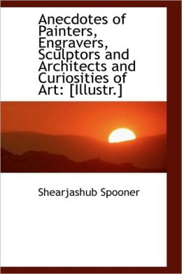 Anecdotes Of Painters, Engravers, Sculptors And Architects And Curiosities Of Art