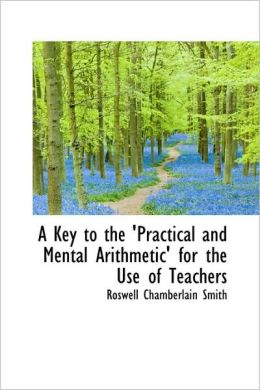 A Key To The 'Practical And Mental Arithmetic' For The Use Of Teachers