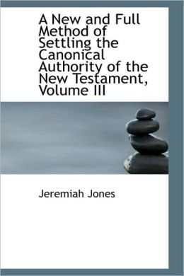 A New And Full Method Of Settling The Canonical Authority Of The New Testament, Volume Iii
