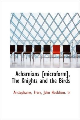 Acharnians [Microform], The Knights And The Birds