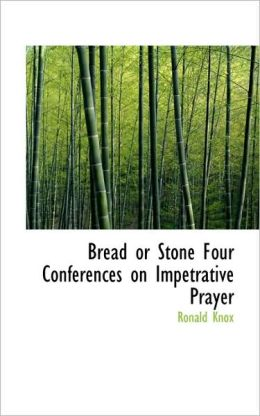 Bread Or Stone Four Conferences On Impetrative Prayer