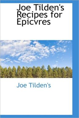 Joe Tilden's Recipes For Epicvres