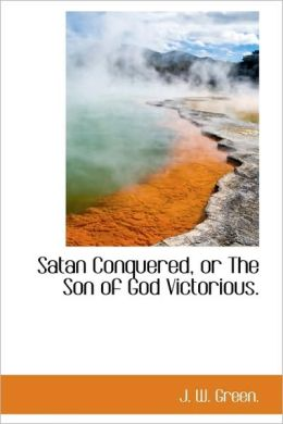 Satan Conquered, Or The Son Of God Victorious.