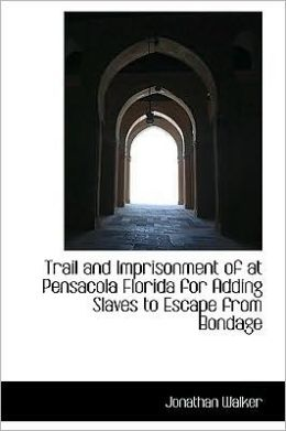 Trail and Imprisonment of at Pensacola Florida for Adding Slaves to Escape from Bondage