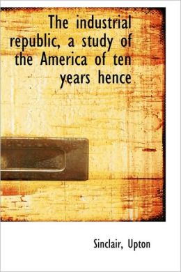 The Industrial Republic, A Study Of The America Of Ten Years Hence