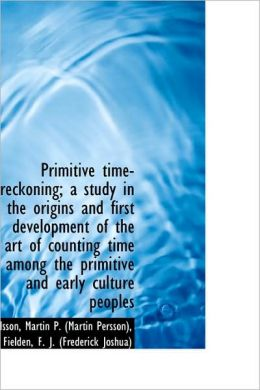 Primitive Time-Reckoning; A Study In The Origins And First Development Of The Art Of Counting Time A