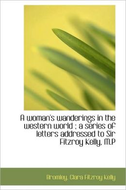 A Woman's Wanderings In The Western World ; A Series Of Letters Addressed To Sir Fitzroy Kelly, M.P