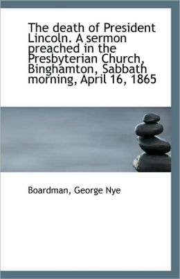 The death of President Lincoln. A sermon preached in the Presbyterian Church, Binghamton, Sabbath mo Boardman George Nye