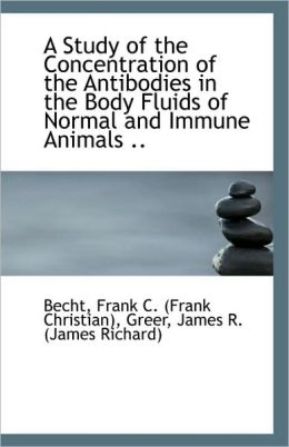 A Study Of The Concentration Of The Antibodies In The Body Fluids Of Normal And Immune Animals ..