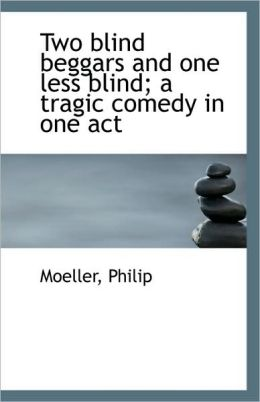 Two Blind Beggars And One Less Blind; A Tragic Comedy In One Act