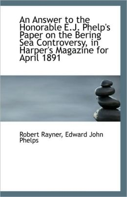 An Answer To The Honorable E.J. Phelp's Paper On The Bering Sea Controversy, In Harper's Magazine Fo