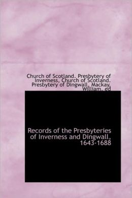 Records Of The Presbyteries Of Inverness And Dingwall, 1643-1688