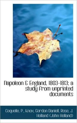Napoleon & England, 1803-1813; A Study From Unprinted Documents