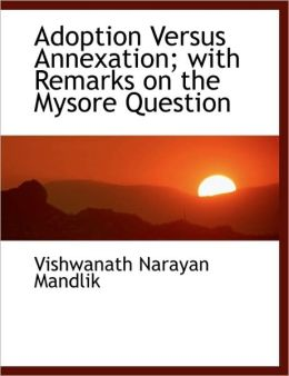 Adoption Versus Annexation; With Remarks On The Mysore Question