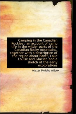 Camping in the Canadian Rockies: An Account of Camp Life in the Wilder Parts of the Canadian Rocky