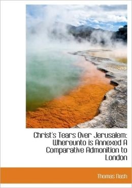 Christ's Tears Over Jerusalem: Whereunto Is Annexed a Comparative Admonition to London