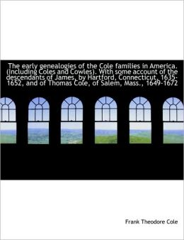 The Early Genealogies Of The Cole Families In America. (Including Coles And Cowles). With Some Accou