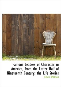 Famous Leaders Of Character In America, From The Latter Half Of Nineteenth Century; The Life Stories
