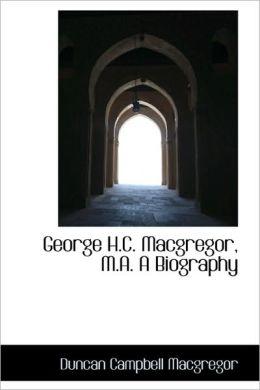 George H.C. Macgregor, M.A. A Biography