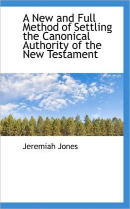 A New And Full Method Of Settling The Canonical Authority Of The New Testament