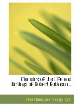 Memoirs Of The Life And Writings Of Robert Robinson ..