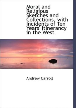 Moral And Religious Sketches And Collections, With Incidents Of Ten Years' Itinerancy In The West