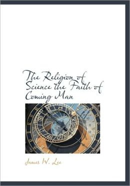 The Religion Of Science The Faith Of Coming Man