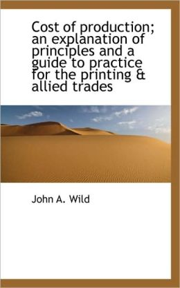 Cost Of Production; An Explanation Of Principles And A Guide To Practice For The Printing & Allied T
