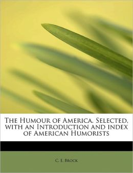 The Humour Of America. Selected, With An Introduction And Index Of American Humorists