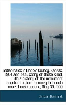 Indian raids in Lincoln County, Kansas, 1864 and 1869 story of those killed, with a history of the Christian Bernhardt