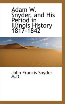 Adam W. Snyder, And His Period In Illinois History 1817-1842