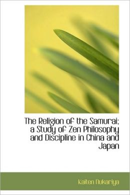 The Religion Of The Samurai; A Study Of Zen Philosophy And Discipline In China And Japan