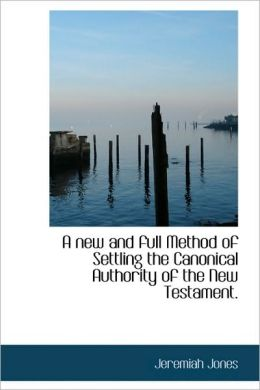 A New And Full Method Of Settling The Canonical Authority Of The New Testament.