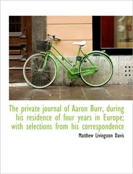 The Private Journal Of Aaron Burr, During His Residence Of Four Years In Europe; With Selections Fro