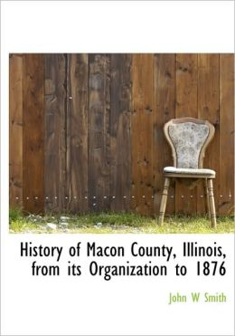 History Of Macon County, Illinois, From Its Organization To 1876