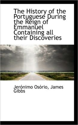 The History Of The Portuguese During The Reign Of Emmanuel Containing All Their Discoveries