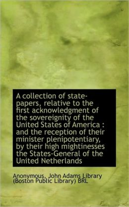 A collection of state-papers, relative to the first acknowledgment of the sovereignity of the United