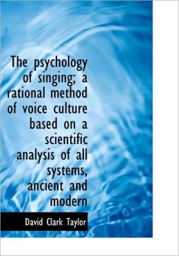 The Psychology Of Singing; A Rational Method Of Voice Culture Based On A Scientific Analysis Of All