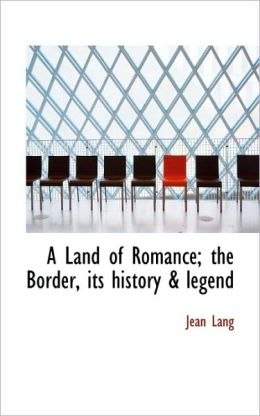 A Land Of Romance; The Border, Its History & Legend