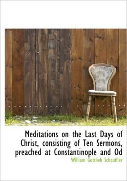Meditations On The Last Days Of Christ, Consisting Of Ten Sermons, Preached At Constantinople And Od