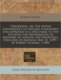Theokratia, or, the divine government of nations considered and approved in a discourse to the Societies for Reformation of Manners in London and Middlesex, preached on Monday, May 15, 1699 / by Robert Fleming. (1700)