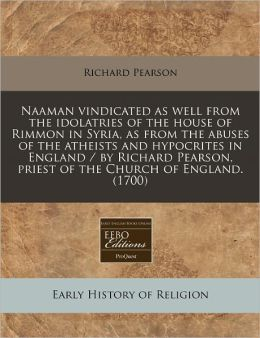 Naaman vindicated as well from the idolatries of the house of Rimmon in Syria, as from the abuses of the atheists and hypocrites in England / by Richard Pearson, priest of the Church of England. (1700)