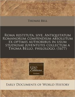 Roma restituta, sive, Antiquitatum Romanorum compendium absolutum ex optimis authoribus in usum studiosae juventutis collectum a Thoma Bello, Philologo. (1677)